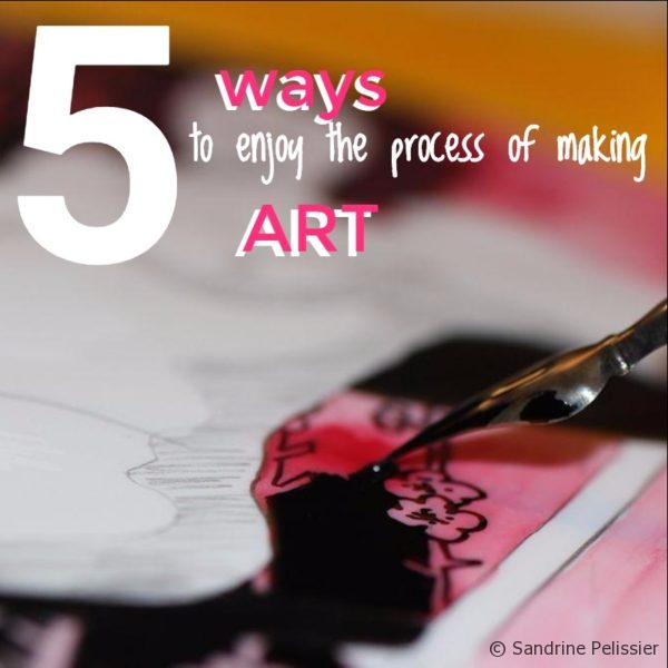 5 ways to enjoy the process of making art
