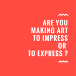 Are you making art to impress or to express ?