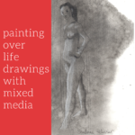 Painting over life drawings with mixed media
